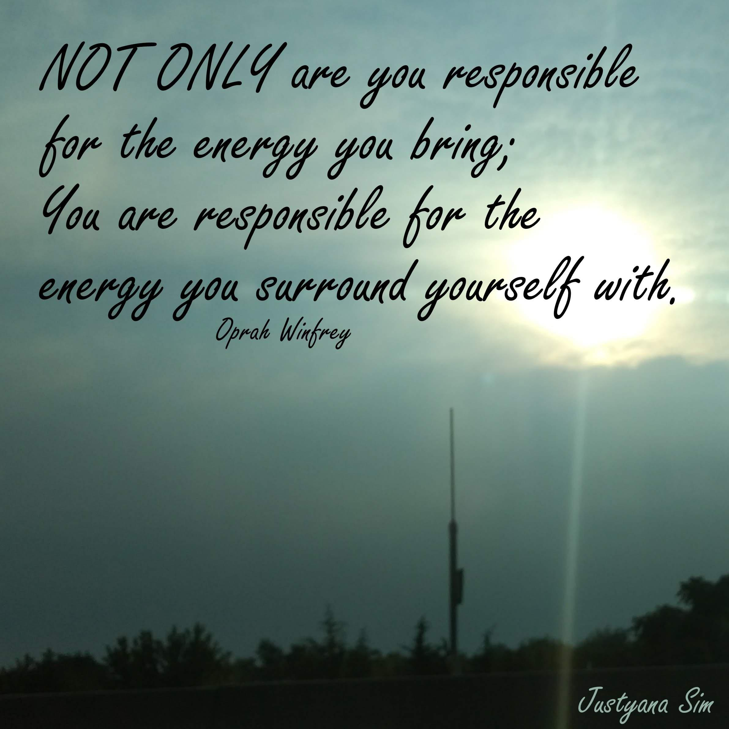 Not only are you responsible for the energy you bring, you are responsible for the energy you surround yourself with. -Oprah Winfrey [2382×2380]