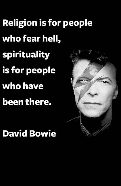 """Religion is for people who fear hell, spirituality is for people who have been there.""- David Bowie [400×613]"