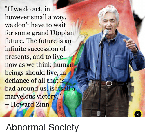 """We don't have to wait for some grand utopian future. The future is an endless succession of presents, and to live now as we think humans should live, in defiance of all that is bad around us, is itself a marvelous victory."" –Howard Zinn [500×466]"