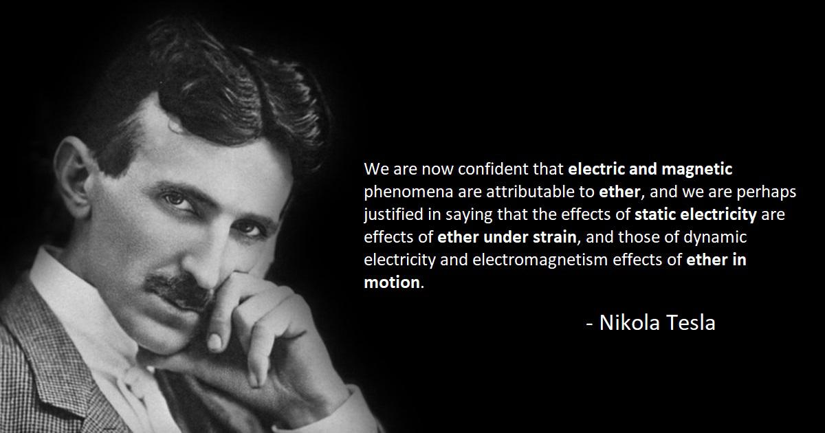"""We are now confident that electric and magnetic phenomena are attributable to ether, …and those of dynamic electricity and electromagnetism effects of ether in motion."" – Nikola Tesla [1200×630]"