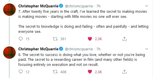Christopher McQuarrie. @chrismcquarrie - 7h v 7. After twenty five years in the craft, I've learned the secret to making movies is making movies - starting with little movies no one will ever see. The secret to knowledge is doing and failing - often and painfully - and letting everyone see. 0 15 1.1 381 0 2.3K 3, Christopher McQuarrie. @chrismcquarrie - 7h v 8. The secret to success is doing what you love, whether or not you're being paid. The secret to a rewarding career in film (and many other fields) is focusing entirely on execution and not on result. 0 12 1.1 408 v 2.3K if https://inspirational.ly