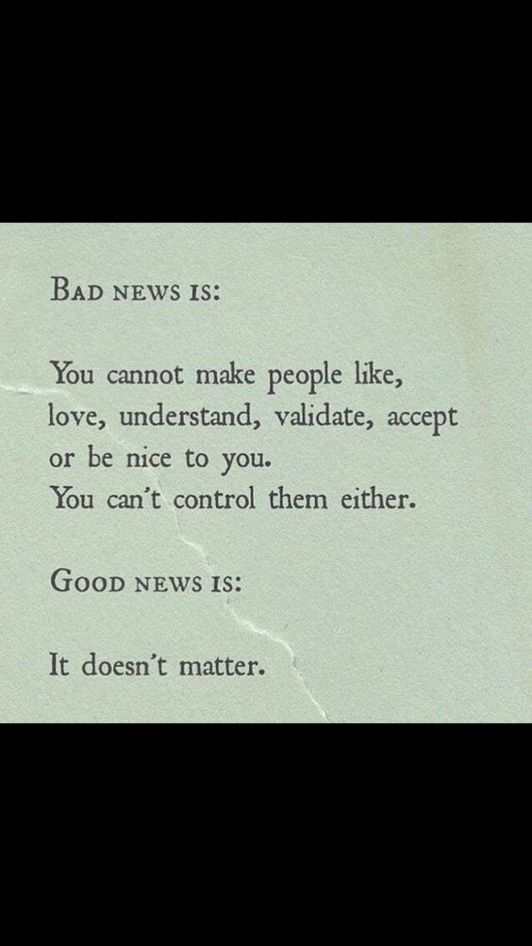 BAD NEWS 18: You cannot make People like, love, understand, validate, accept or be nice to you. You can't control them either. GOOD NEWS 13: It doesn't matter. https://inspirational.ly