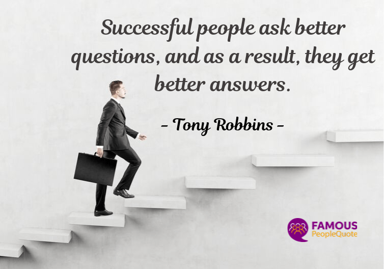 """Successful people ask better questions, and as a result, they get better answers.""- Tony Robbins [754×528]"