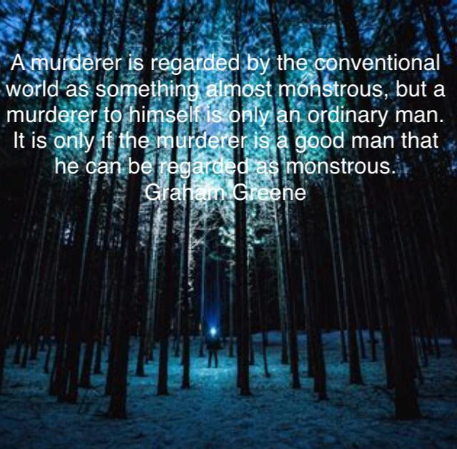 A murder is regarded by the conventional world as something almost monstrous,but a murderer to himself is only an ordinary man,it is only if the murderer is a good man that he can be regard as monstrous.Graham Greene (1080×850)