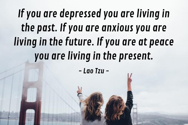 """If you are depressed you are living in the past. if you are anxious you are living in the future. if you are at peace you are living in the present."" – Lao Tzu [640×426]"