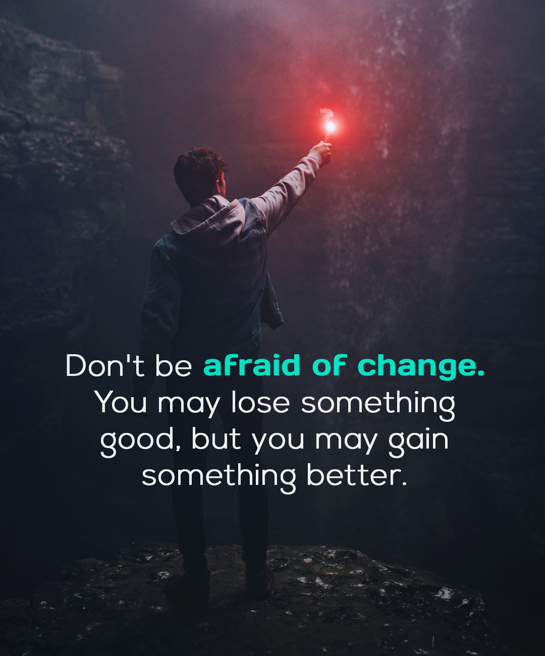 """Don't be afraid of change. You may lose something good, but you may gain something better."" -Anonymous [1800×1300]"