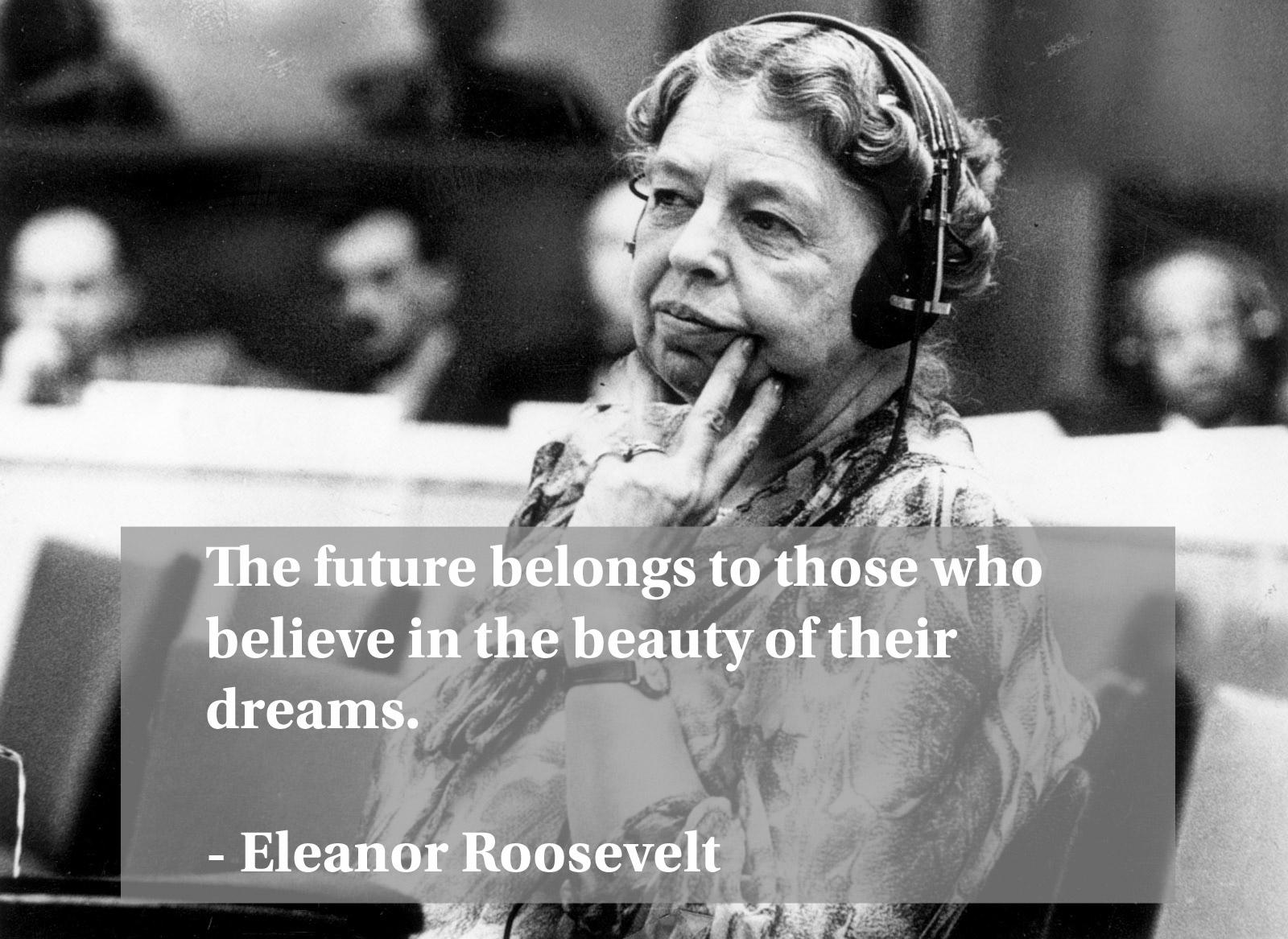 """The future belongs to those who believe in the beauty of their dreams."" – Eleanor Roosevelt [1600×1167]"