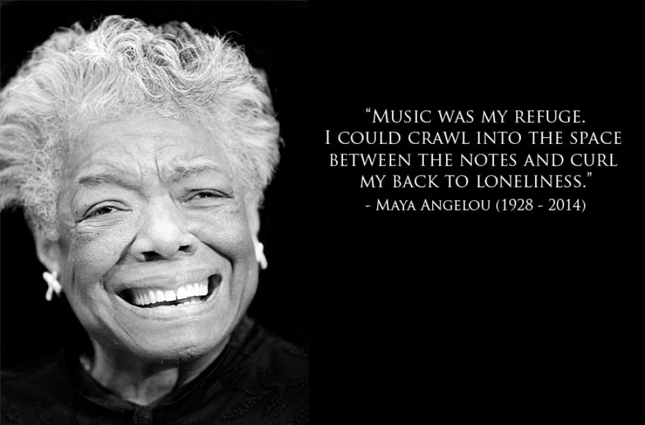 Music was my refuge. I could crawl into the space between the notes and curl my back to loneliness. Maya Angelou [940 x 620]