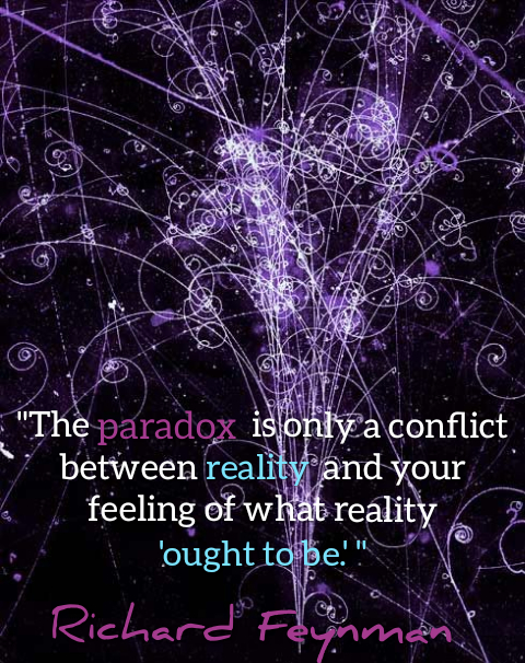 """The paradox is only a conflict between reality and your feeling of what reality 'ought to be.' "" Richard Feynman[480×606]"
