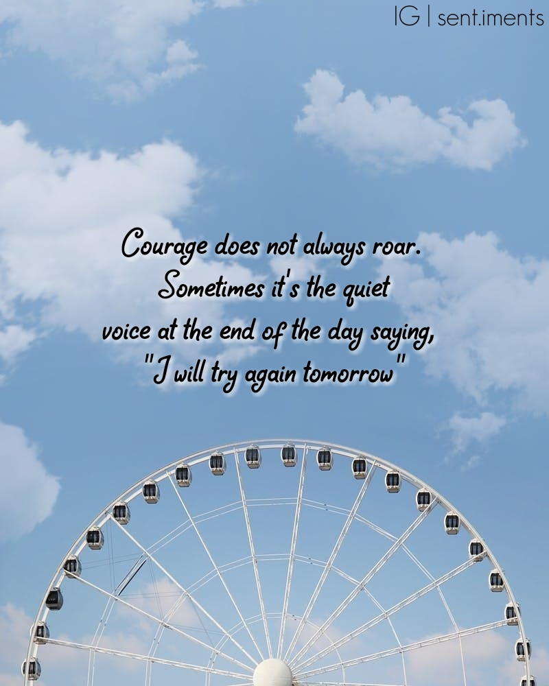 """Courage does not always roar. Sometimes it's the quiet voice at the end of the day saying, I will try again tomorrow."" By Mary Anne Radmacher [800 X 1000]"