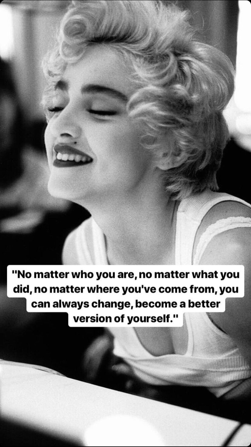 """No matter who you are, no matter what you did, no matter where you've came from, you can always change, become a better version of yourself."" – Madonna [828×1475]"