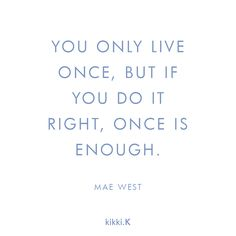 """You only live once, but if you do it right, once is enough."" ― Mae West [236 x 236]"