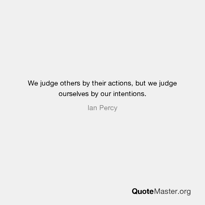"""We judge others by their actions,but we judge ourselves by our intentions"" – Ian Percy [700 x 700]"