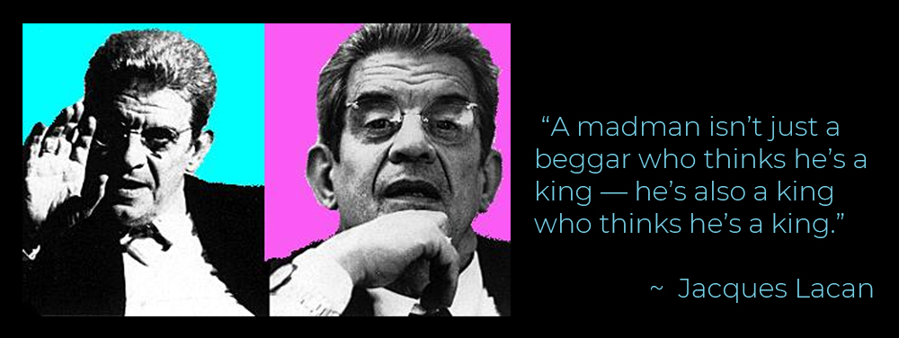 """A madman isn't just a beggar who thinks he's a king — he's also a king who thinks he's a king."" – Jacques Lacan [1000×375]"