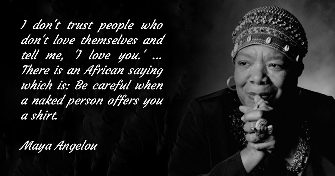 I don't trust people who don't love themselves and tell me, 'I love you.' … There is an African saying which is: Be careful when a naked person offers you a shirt. Maya Angelou [1068 x 561]