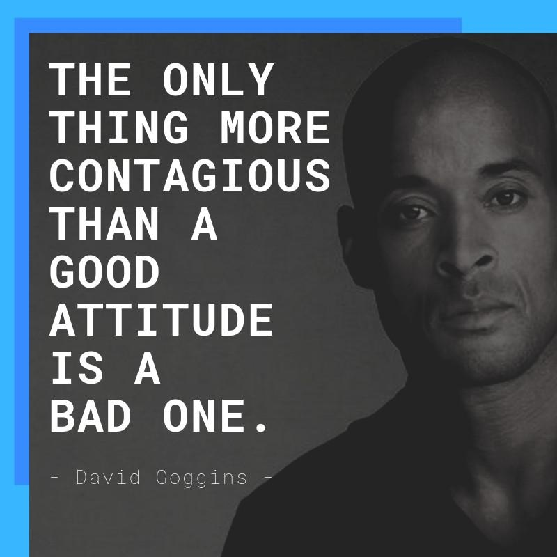 """The only thing more contagious than a good attitude is a bas one."" – David Goggins [800×800]"