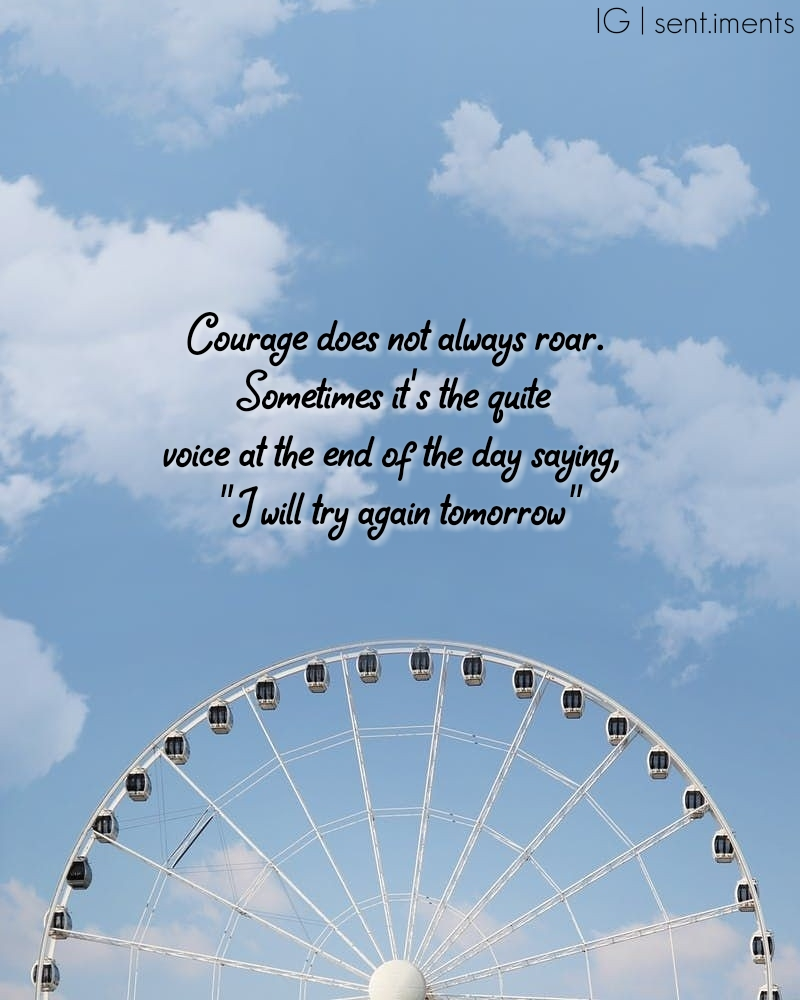 """""""Courage does not always roar. Sometimes it's the quite voice at the end of the day saying, I will try again tomorrow."""" By Mary Anne Radmacher [800 X 1000]"""