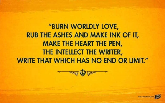"""Burn worldly love, rub the ashes and make ink of it, make the heart the pen, the intellect the writer, write that which has no end or limit."" -Guru Nanak [700×438]"