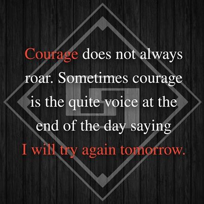 Courage does not always roar Sometimes courage is the quite voice at end of the day saying I will try again tomorrow[403×403]