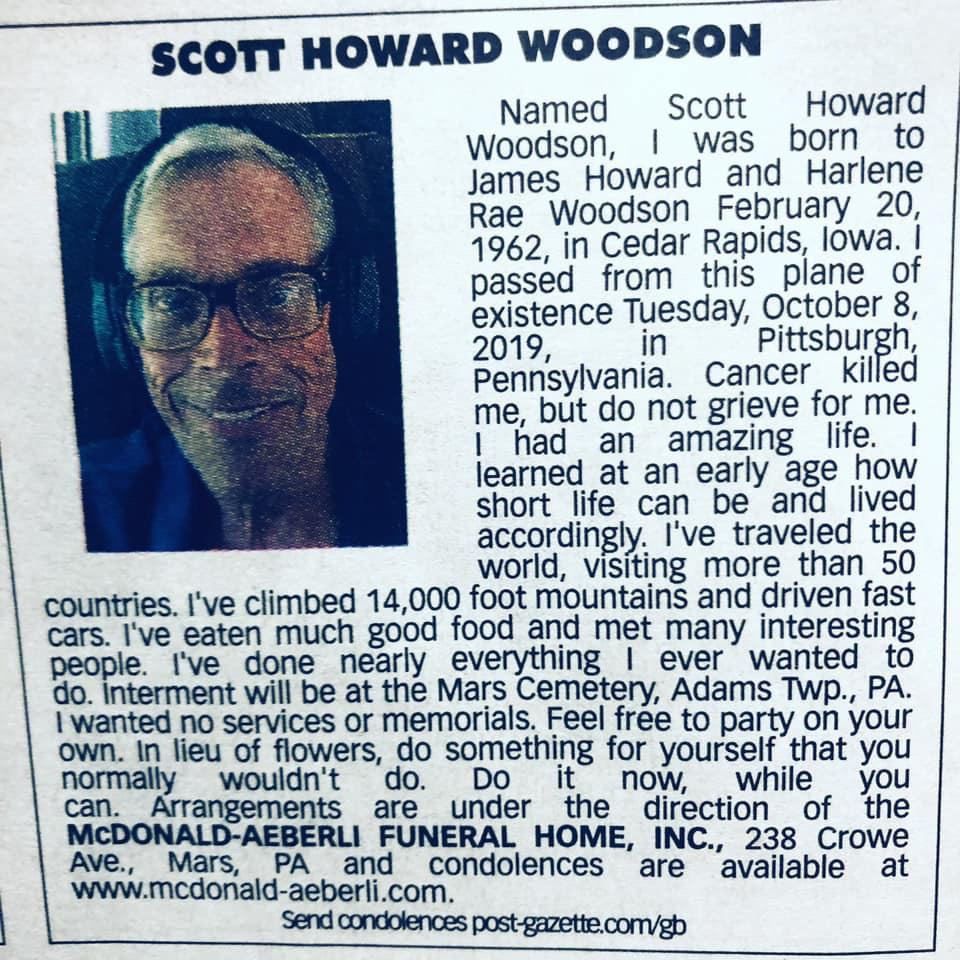 "_______________../ 5C0"" HOWARD WOODSON Named Scott Howard Rae Woodson February 20, 1962, in Cedar Rapids, Iowa. l passed from this plane of existence Tuesday, October 8, 2019, in Pittsburgh, Pennsylvania. Cancer kll ed me, but do not grieve for me. I had an amazrng life. I learned. at an early age how short life can be and lived accordingly. I've traveled the _ . world, VlSltlng more than 50 countries. We climbed 14,000 foot mountains and driven fast cars. We eaten much good food and met many interesting people. We done nearly everything I ever wanted to do. interment will be at the Mars Cemetery, Adams TWp., PA. lwanted no semces or memorials. Feel free to party on your own. in lieu of flowers, do something for yourself that you normally wouldn't do. Do It now, while you can. Arrangements are under the direction of the McDONALD—AEBERLI FUNERAL HOME, INC., 238 Crowe Ave, Mars, PA and condolence - www.mcdonald-aeberli.com. s are https://inspirational.ly"