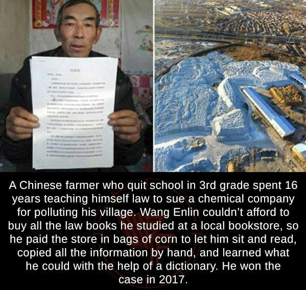 A Chinese farmer who quit school in 3rd grade spent 16 years teaching himself law to sue a chemical company for polluting his village. Wang Enlin couldn't afford to buy all the law books he studied at a local bookstore. so he paid the store in bags of corn to let him sit and read. copied all the information by hand. and learned what he could with the help of a dictionary. He won the case in 2017. https://inspirational.ly