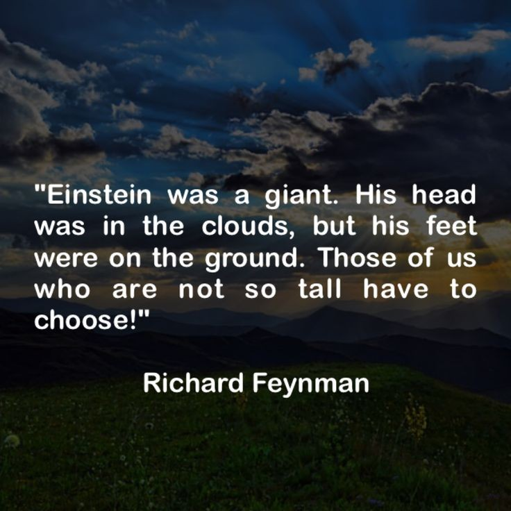 """Einstein was a giant. His head was in the clouds, but his feet were on the ground. Those of us who are not so tall have to choose!"" Richard Feynman [736×736]"