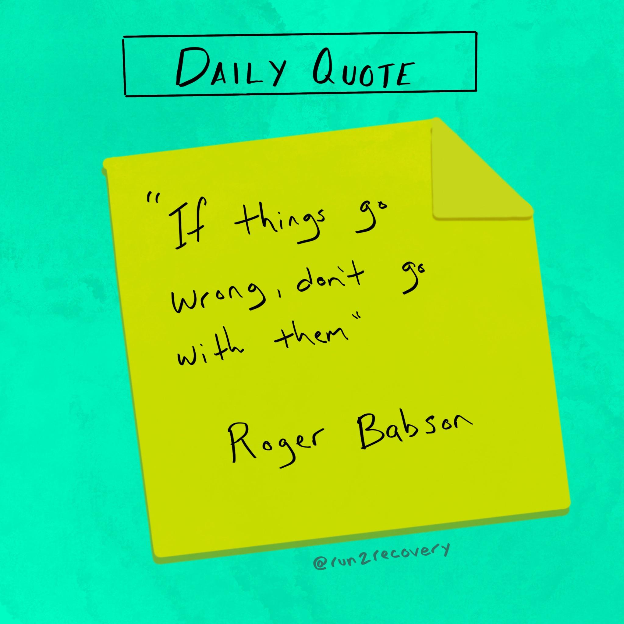 """If things go wrong, don't go with them."" Roger Babson [Image]"