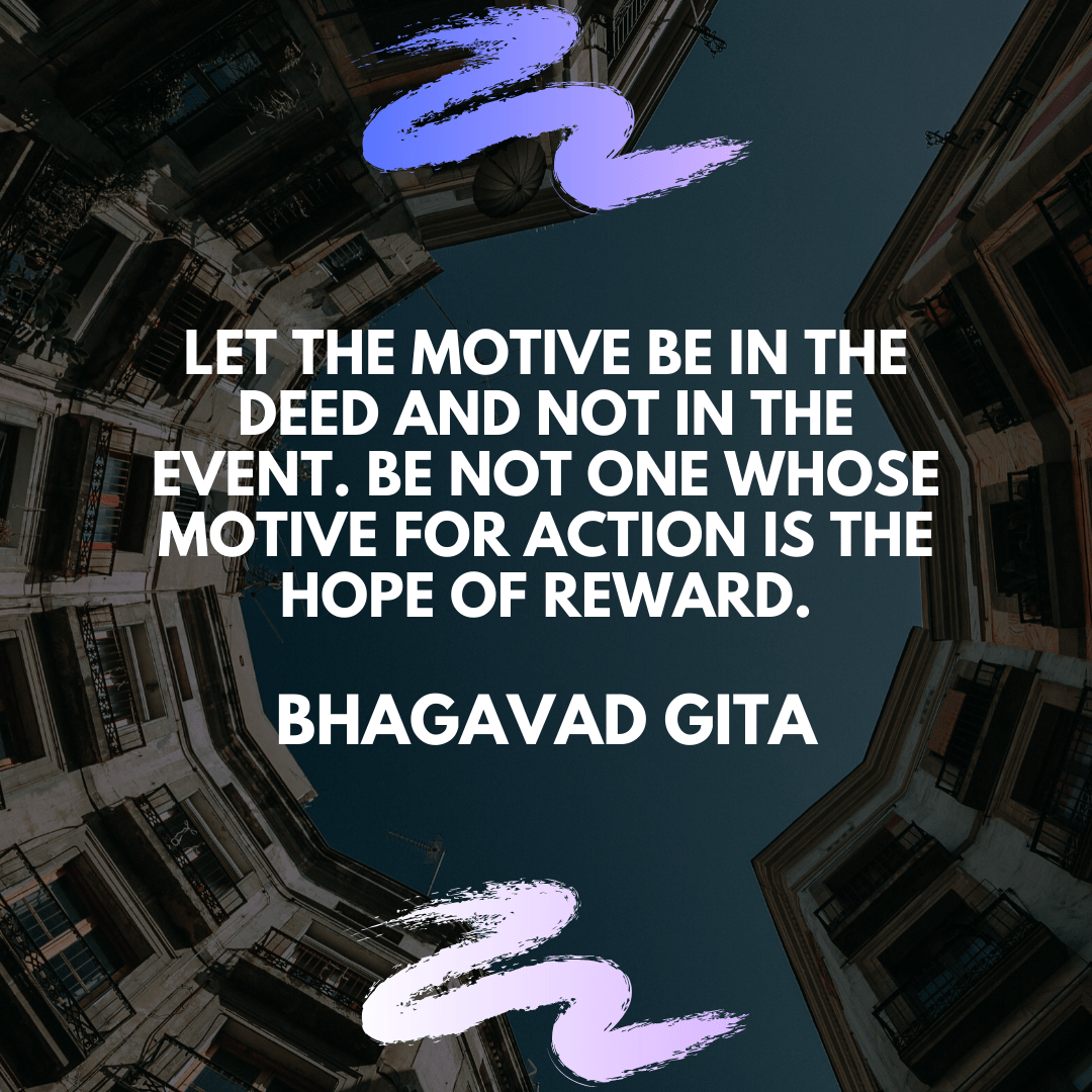 LET THE MOTIVE BE IN THE DEED AND NOT IN THE EVENT. BE NOT ONE WHOSE MOTIVE FOR ACTION IS THE HOPE OF REWARD. https://inspirational.ly