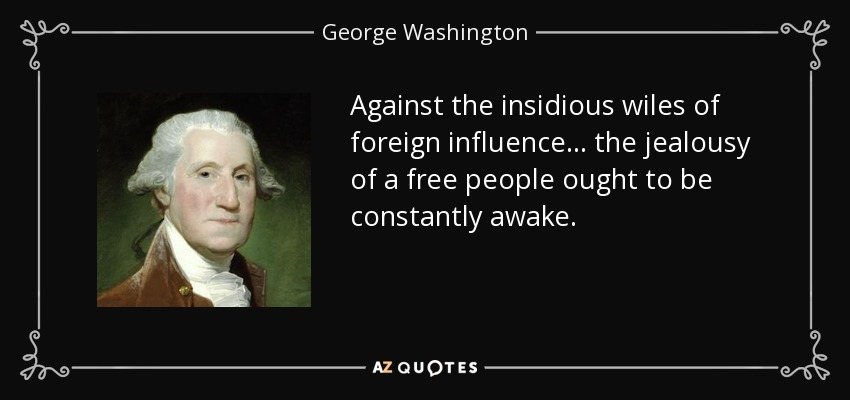 """Against the insidious wiles of foreign influence . . . the jealousy of a free people ought to be constantly awake."" – George Washington, (850×400)"