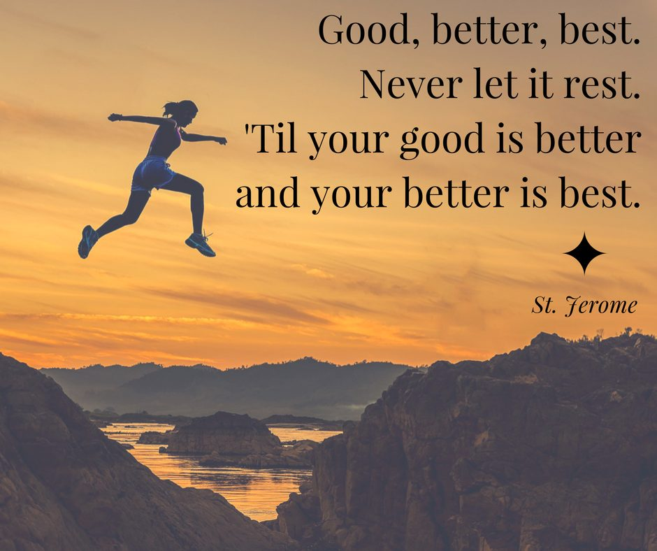 [Image] Good, Better, Best. Never let it rest. Till your good is better and your better is best.