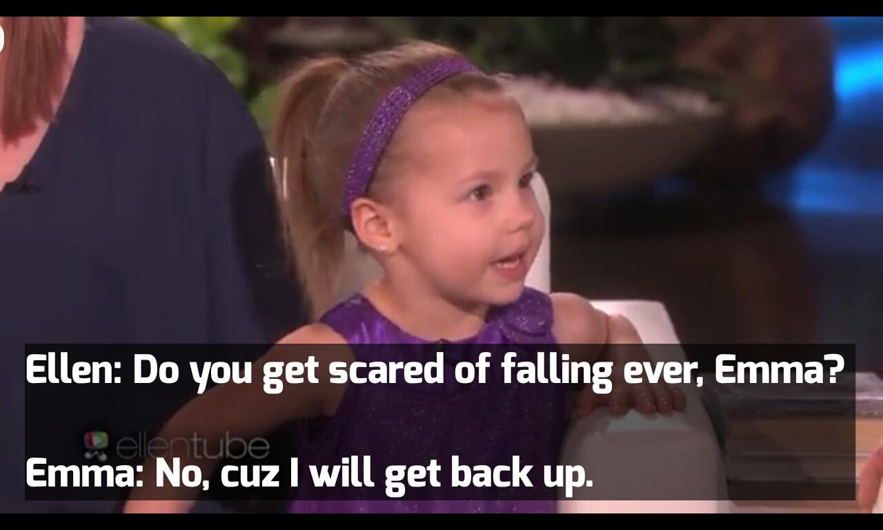 "K ""'3; Ellen: Do you get scared of falling ever, Emma? ! Emilia: No. cuz I will get back up. ; I https://inspirational.ly"