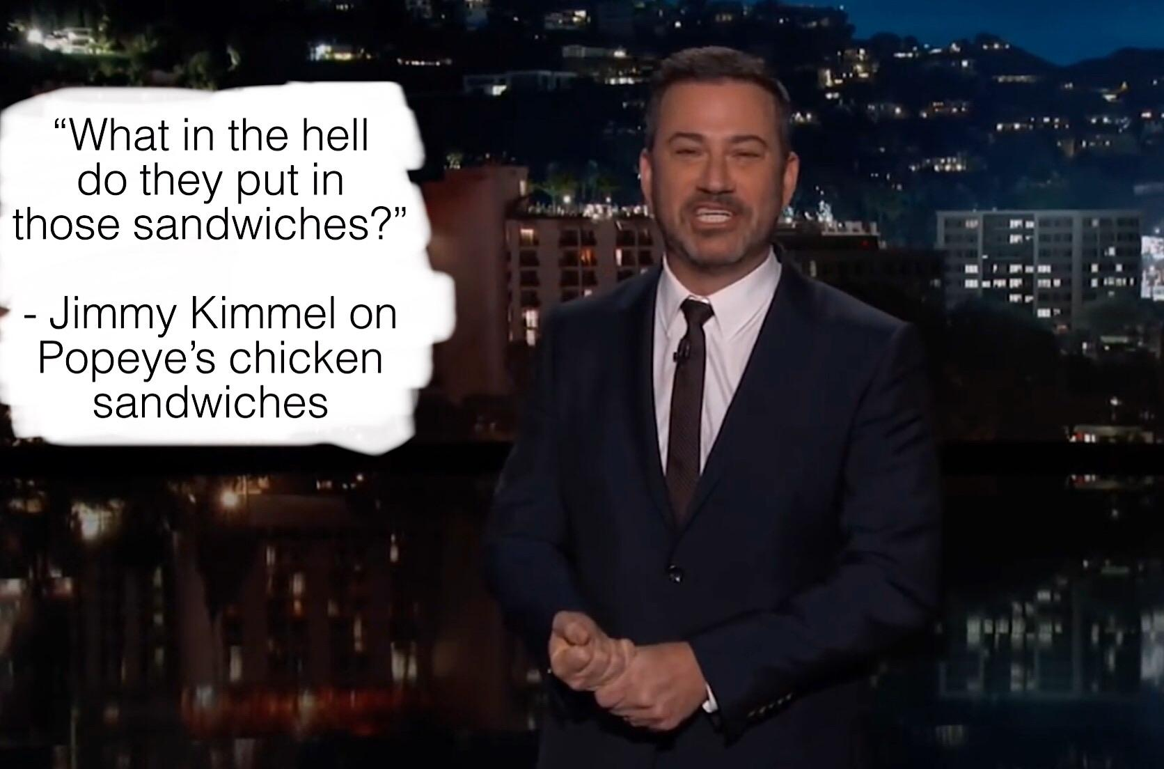 """What in the hell do they put in those sandwiches?"" – Jimmy Kimmel on Popeye's [1672 x 1104]"