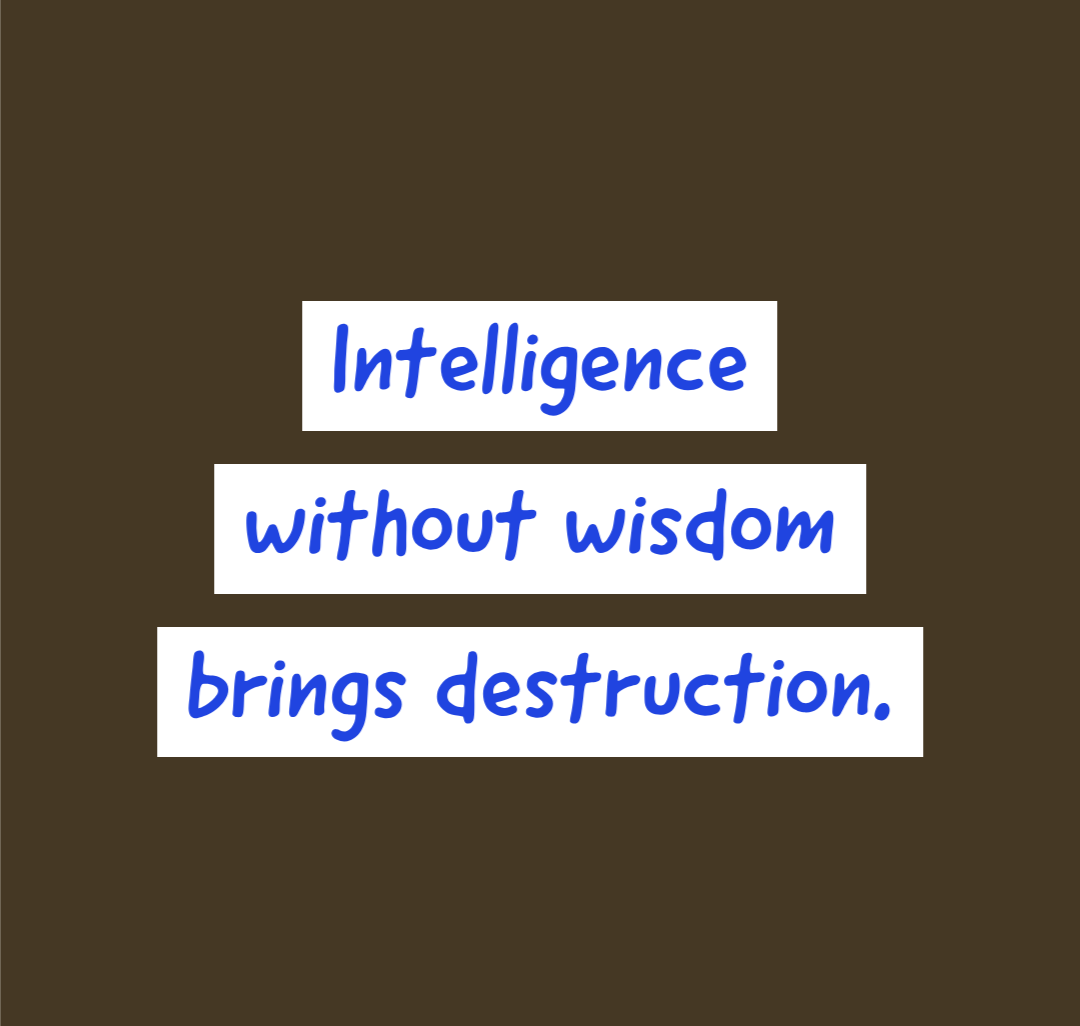 Intelligence without wisdom brings destruction.. [1080 x 1026]