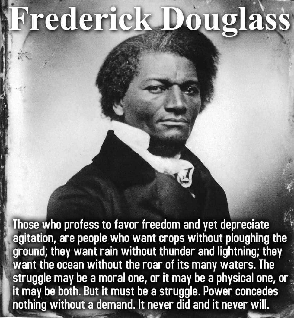 Those who profess to favor freedom and yet depreciate agitation, are people who want crops without ploughing the ground; they want rain without thunder and lightning; they want the ocean without the roar of its many waters. Frederick Douglass [974 x 1055]