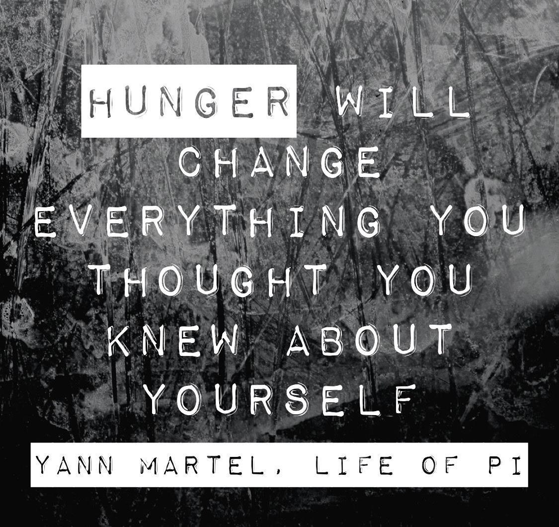 """Hunger will change everything you thought you knew about yourself"" – Yann Martel, Life of Pi [1125 x 1060]"