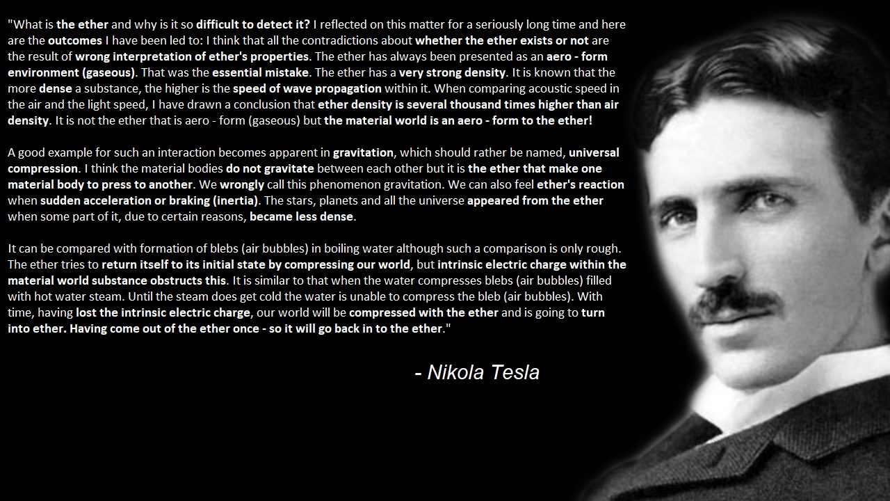 """What is the ether and why is it so difficult to detect it? I reflected on this matter for a seriously long time and here are the outcomes I have been led to: …Having come out of the ether once – so it will go back in to the ether."" – Nikola Tesla. [1280×720]"