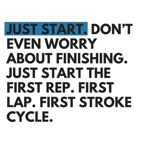 [Image] Just Start. Don't Even Worry About Finishing. Just Start the First Rep. First Lap. First Stroke. Cycle