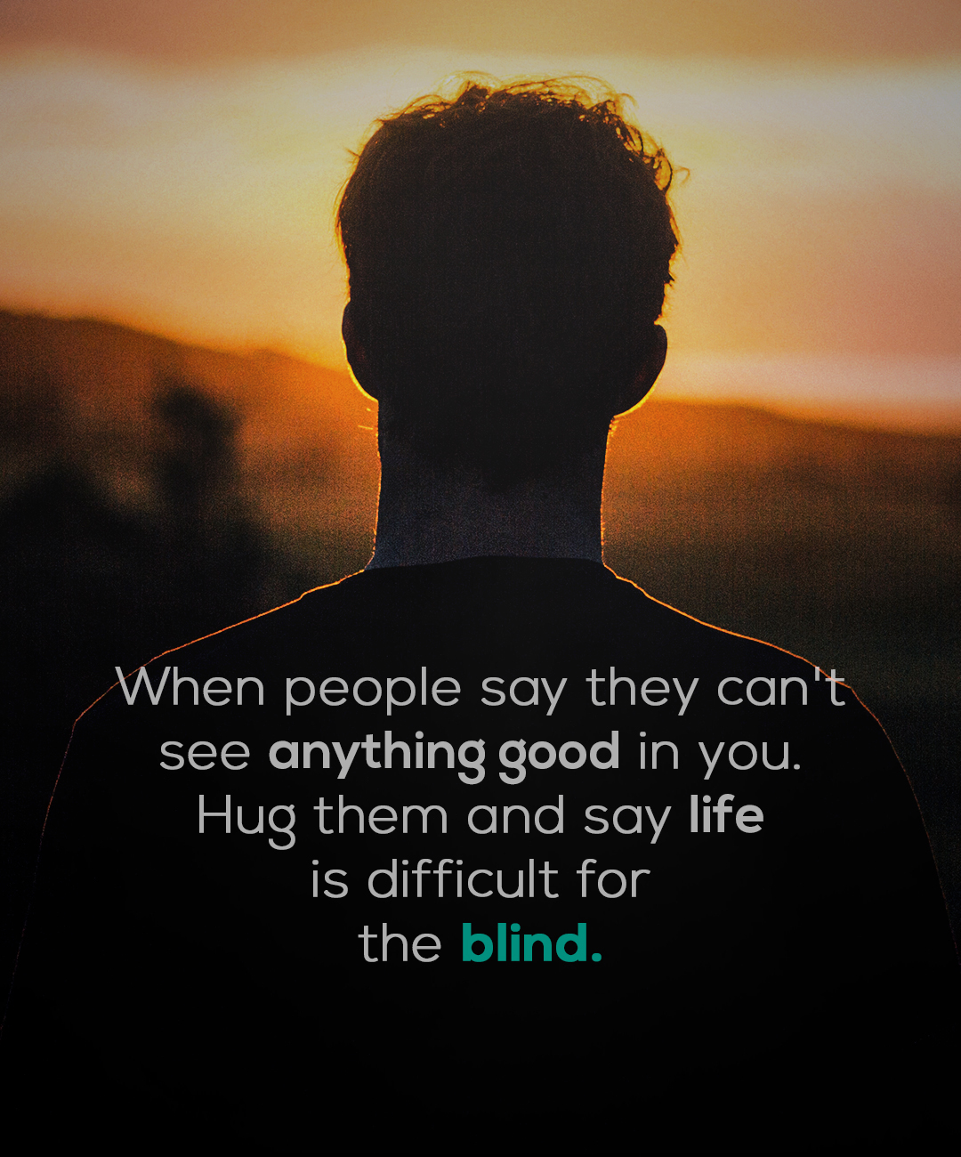 """When people say they can't see anything good in you. Hug them and say life is difficult for the blind."" -Anonymous [1800×1300]"