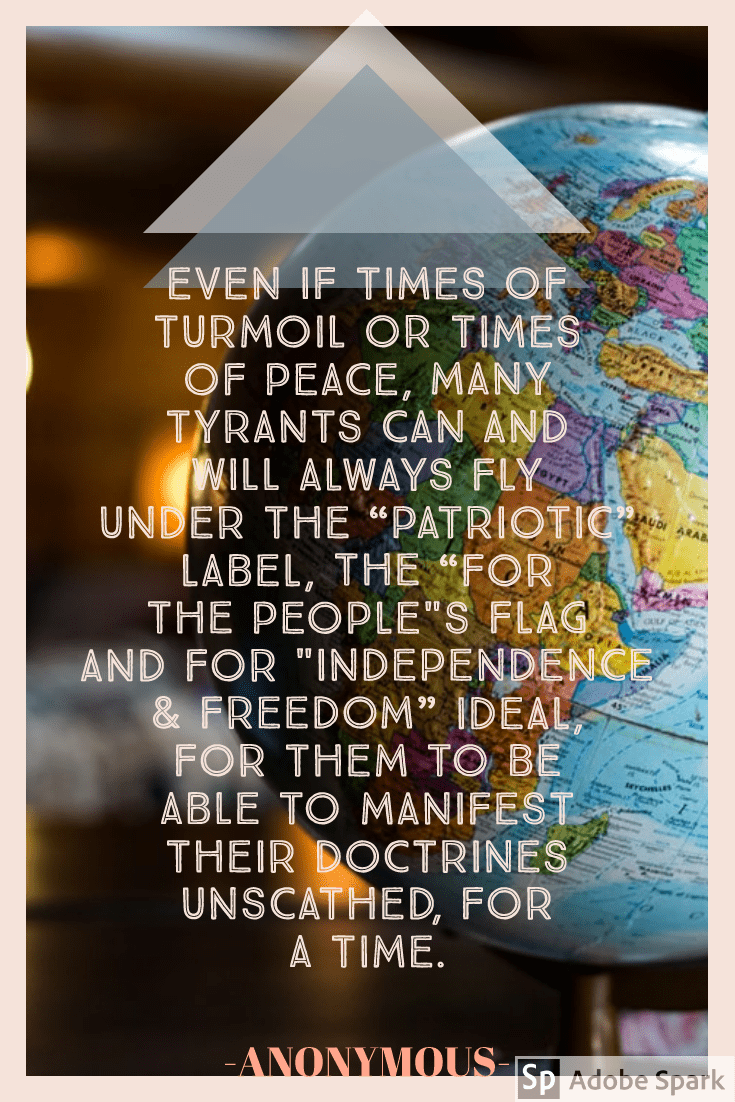 "EVEN IF TIMES OF TURMOIL OR TIMES OF PEACE, MANY TYRANTS CAN AND WILL ALWAYS FLY UNDER THE ""PATRIOTIC"" LABEL, THE ""FOR THE PEOPLE""S FLAG AND FOR ""INDEPENDENCE & FREEDOM"" IDEAL, FOR THEM TO BE ABLE TO MANIFEST THEIR DOCTRINES UNSCATHED, FOR A TIME. [735×1102 px]"