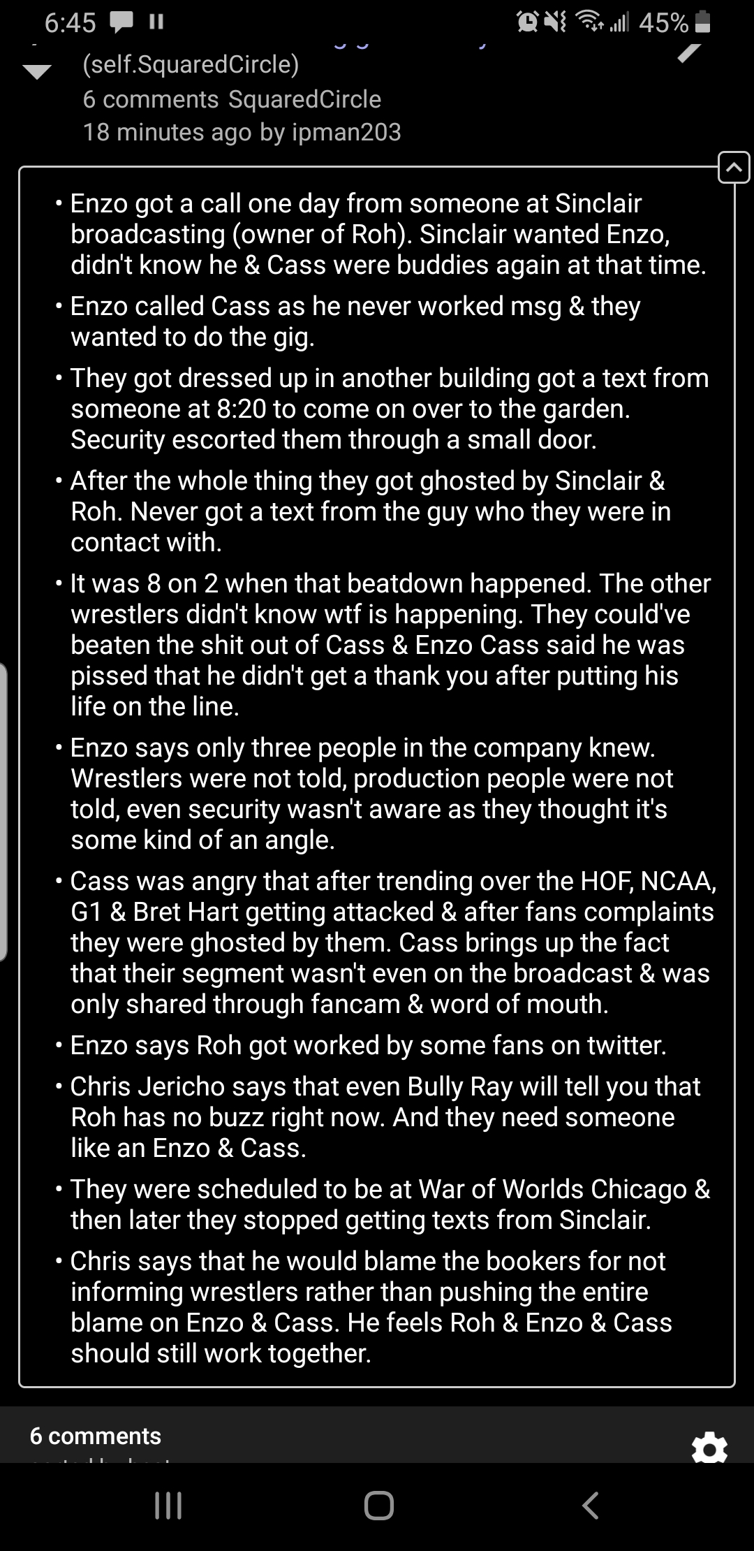 "6.45 ' "" ""fig 6am"" 45%- V (self.SquaredCircle) UV J I 6 comments SquaredCircle 18 minutes ago by ipman203 - Enzo got a call one day from someone at Sinclair broadcasting (owner of Roh). Sinclair wanted Enzo, didn't know he & Cass were buddies again at that time. - Enzo called Cass as he never worked msg & they wanted to do the gig. - They got dressed up in another building got a text from someone at 8:20 to come on over to the garden. Security escorted them through a small door. - After the whole thing they got ghosted by Sinclair & Roh. Never got a text from the guy who they were in contact with. - It was 8 on 2 when that beatdown happened. The other wrestlers didn't know wtf is happening. They could've beaten the shit out of Cass & Enzo Cass said he was pissed that he didn't get a thank you after putting his life on the line. - Enzo says only three people in the company knew. Wrestlers were not told, production people were not told, even security wasn't aware as they thought it's some kind of an angle. - Cass was angry that after trending over the HOF, NCAA, G1 & Bret Hart getting attacked & after fans complaints they were ghosted by them. Cass brings up the fact that their segment wasn't even on the broadcast & was only shared through fancam & word of mouth. - Enzo says Roh got worked by some fans on twitter. - Chris Jericho says that even Bully Ray will tell you that Roh has no buzz right now. And they need someone like an Enzo & Cass. - They were scheduled to be at War of Worlds Chicago & then later they stopped getting texts from Sinclair. - Chris says that he would blame the bookers for not informing wrestlers rather than pushing the entire blame on Enzo & Cass. He feels Roh & Enzo & Cass should still work together. 6 comments a ""I O < https://inspirational.ly"