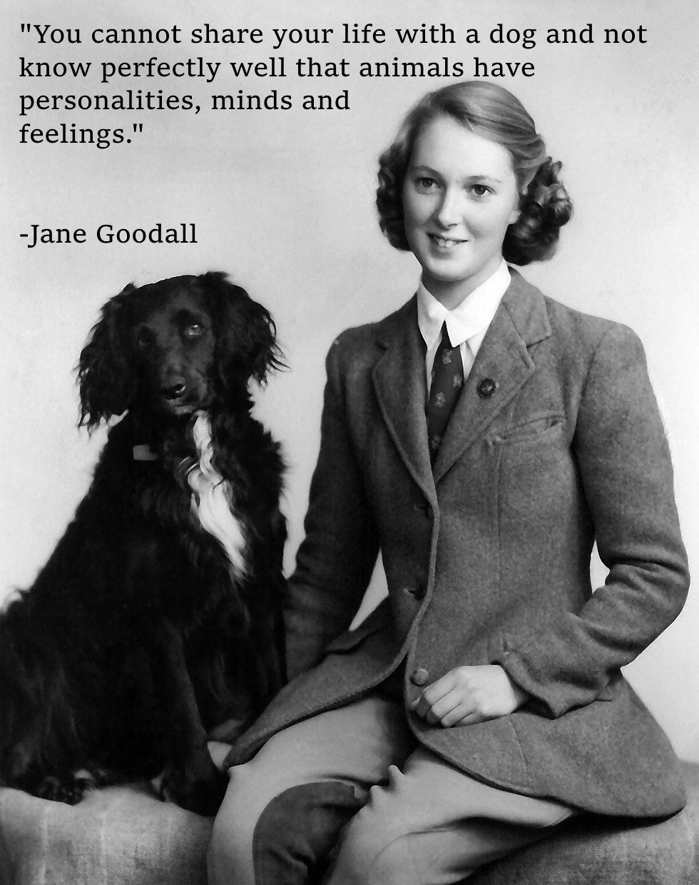 """You cannot share your life with a dog and not know perfectly well that animals have personalities, minds and feelings."" – Jane Goodall [980×1240]"