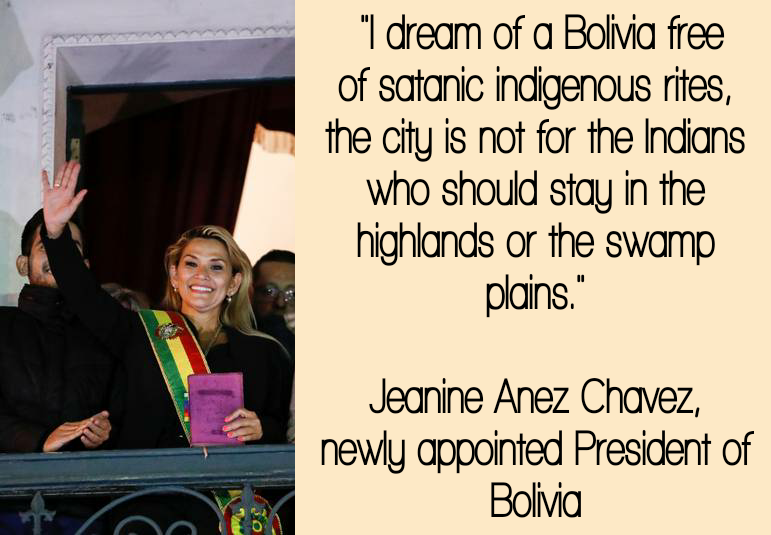 """I dream of a Bolivia free of satanic indigenous rites, the city is not for the Indians who should stay in the highlands or the swamp plains."" — Jeanine Añez Chávez, newly appointed President of Bolivia [771×535]"