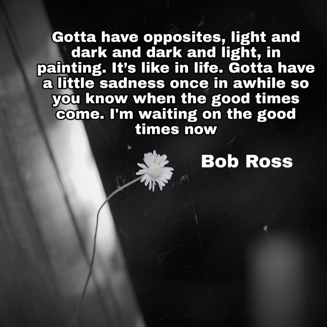 [image] Gotta have opposites, light and dark and dark and light, in painting. It's like in life. Gotta have a little sadness once in awhile so you know when the good times come. I'm waiting on the good times now