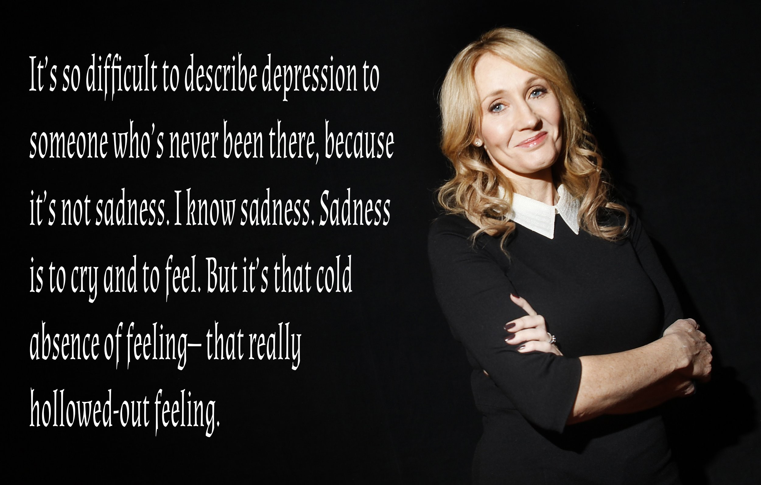 It's so difficult to describe depression to someone who's never been there, because it's not sadness. I know sadness. Sadness is to cry and to feel. But it's that cold absence of feeling— that really hollowed-out feeling. – JK Rowling [2500 x 1593]