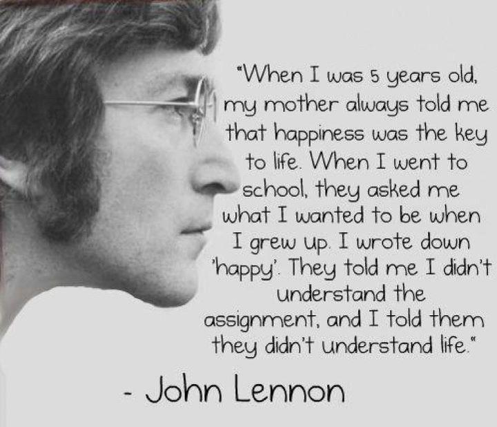 """When I was 5 years old, my mother always told me that happiness was the key to life. When I went to school, they asked me what I wanted to be when I grew up. I wrote down 'happy'. They told me I didn't understand the assignment, and I told them they didn't understand life."""""""