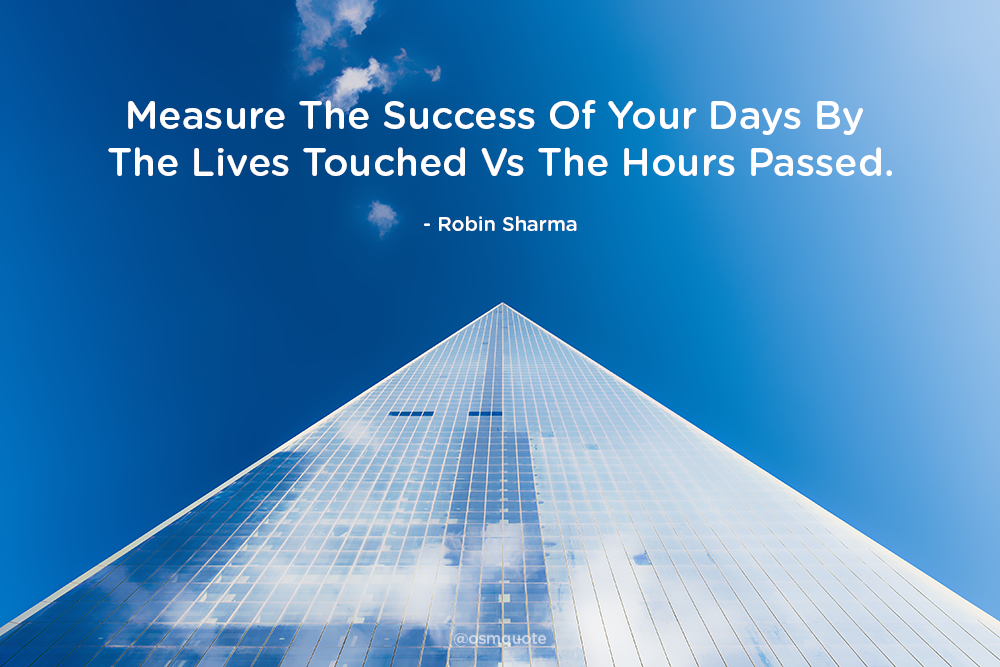 Measure The Success Of Your Days By The Lives Touched Vs The Hours Passed. – Robin Sharma (1000px X 677px)