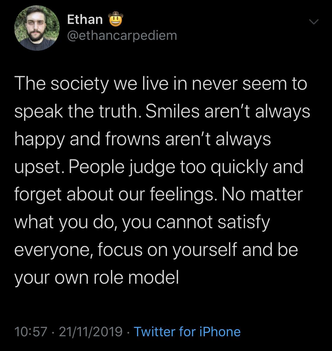, fi. Ethan i @ethanoarpediem The society we live in never seem to speak the truth. Smiles aren't always happy and frowns aren't always upset. People judge too quickly and forget about our feelings. No matter what you do, you cannot satisfy everyone, focus on yourself and be your own role model 10257 - 21/11/2019 ~ Twitter https://inspirational.ly