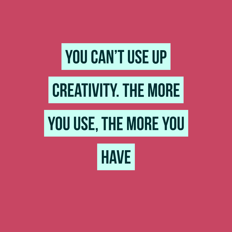 You can't use up creativity.. [800 x 800 ]