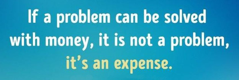 [IMAGE] If a problem can be solved with Money, it's not a Problem, It's an Expense!