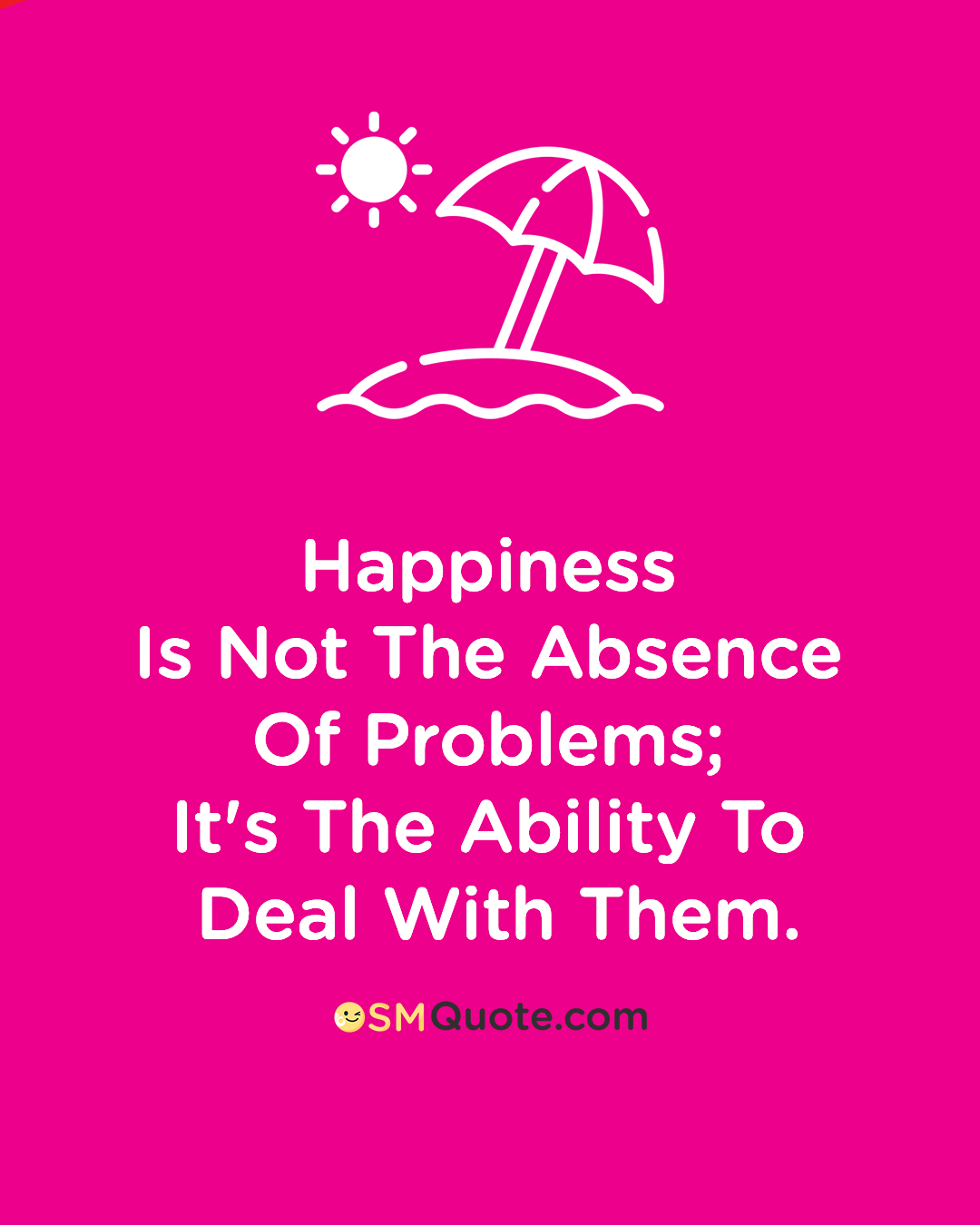 Happiness is not the absence of problems; it's the ability to deal with them. – Steve Maraboli [1080px X 1350px]